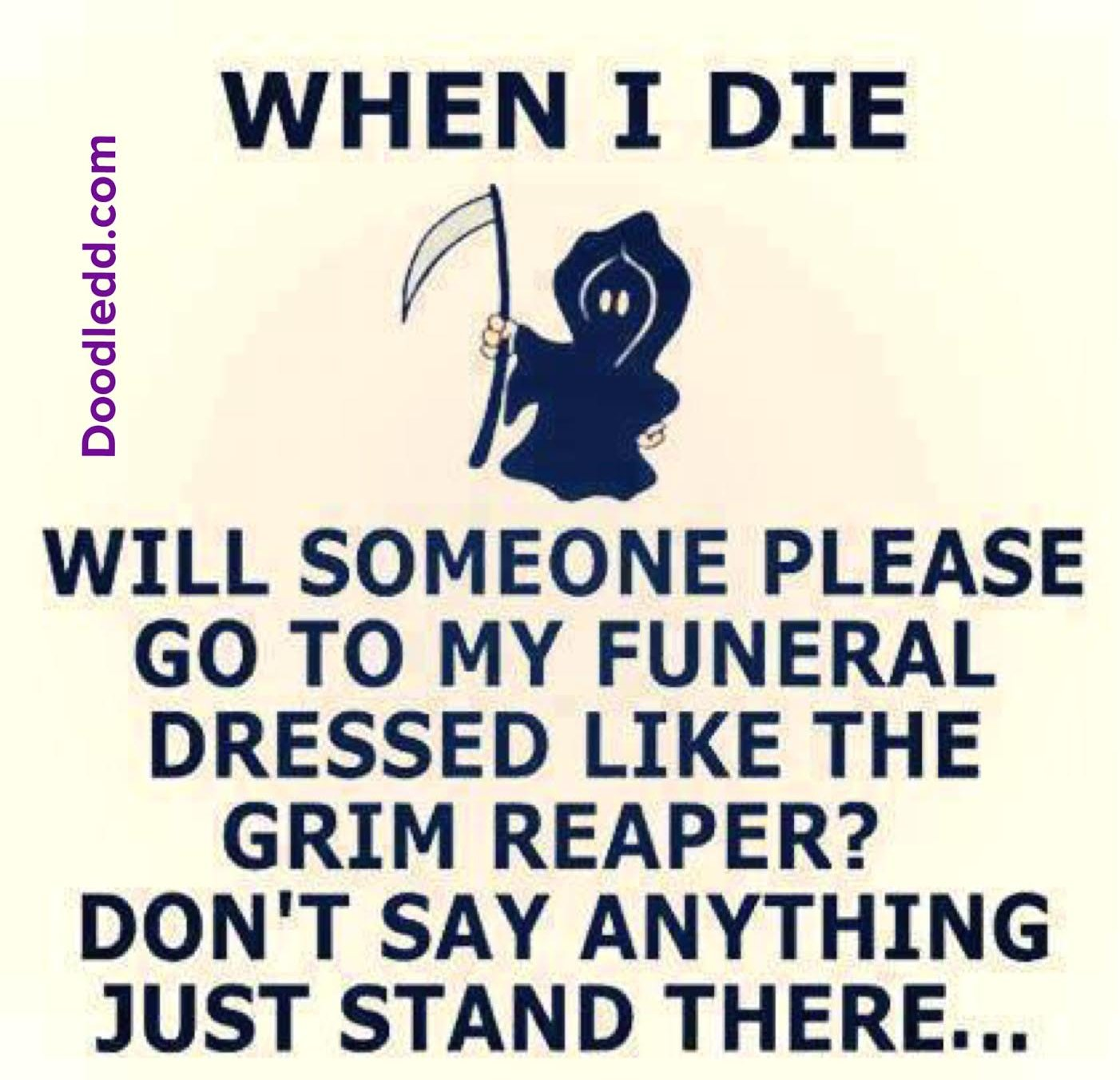 """When I die will someone please go to my funeral dressed like the GrimReaper? Don't say anything just stand there..."""