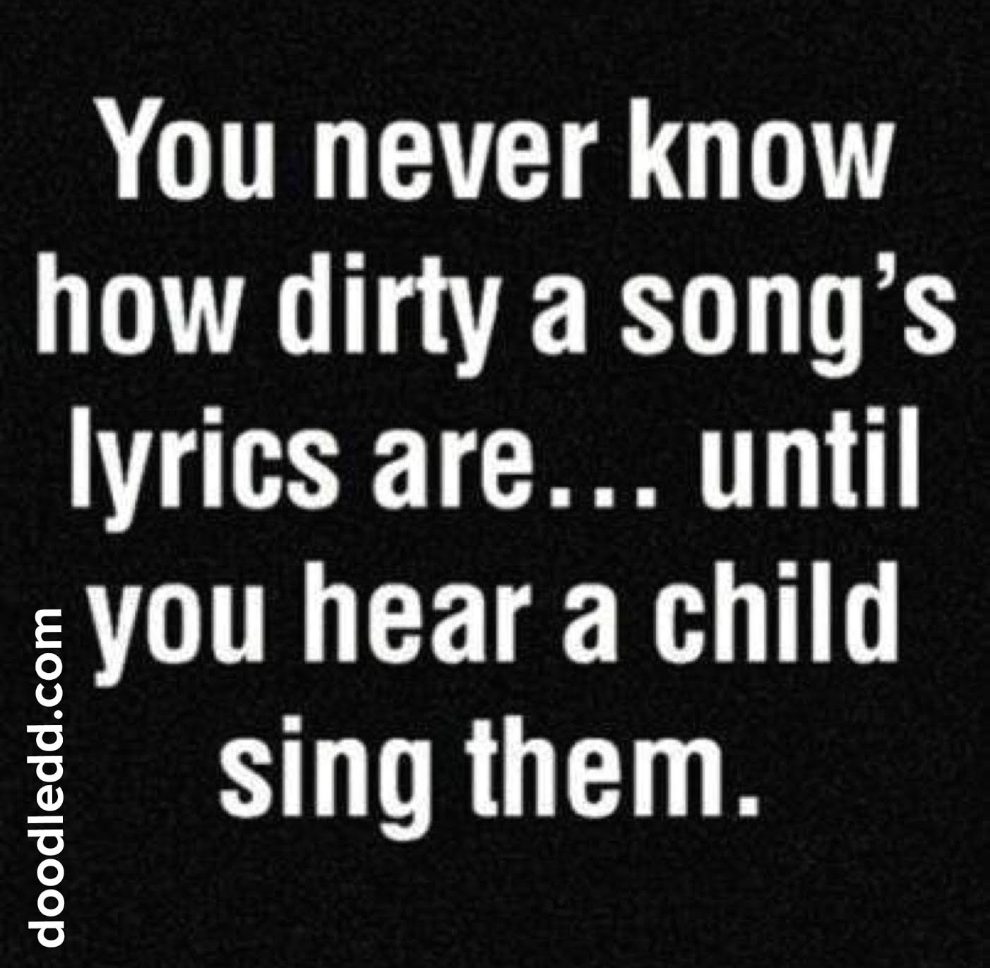 SongLyrics - You never know how dirty a song's lyrics are...until you hear a child sing them.